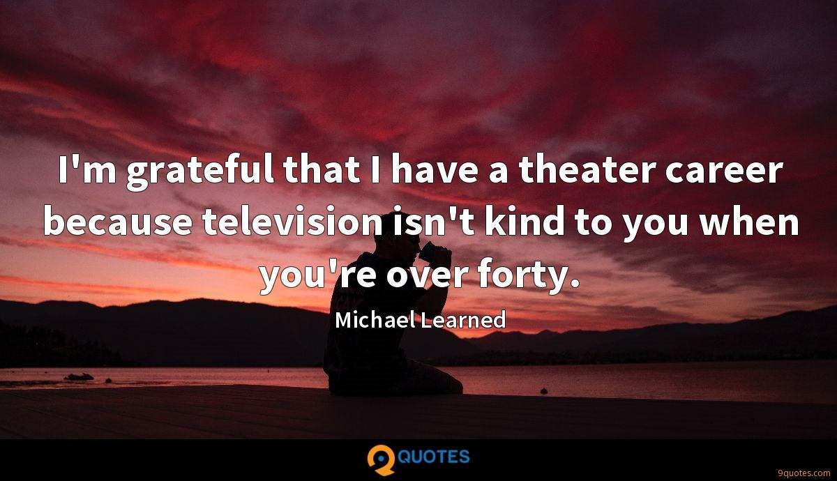 I'm grateful that I have a theater career because television isn't kind to you when you're over forty.