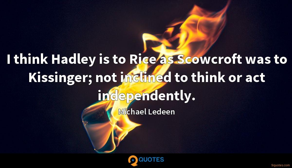 I think Hadley is to Rice as Scowcroft was to Kissinger; not inclined to think or act independently.