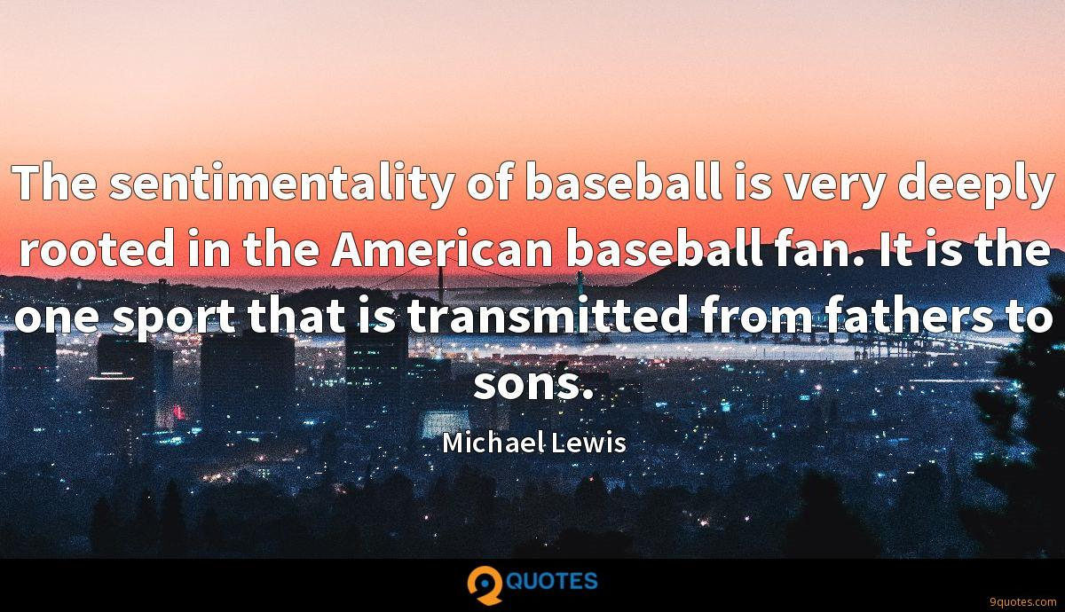 The sentimentality of baseball is very deeply rooted in the American baseball fan. It is the one sport that is transmitted from fathers to sons.