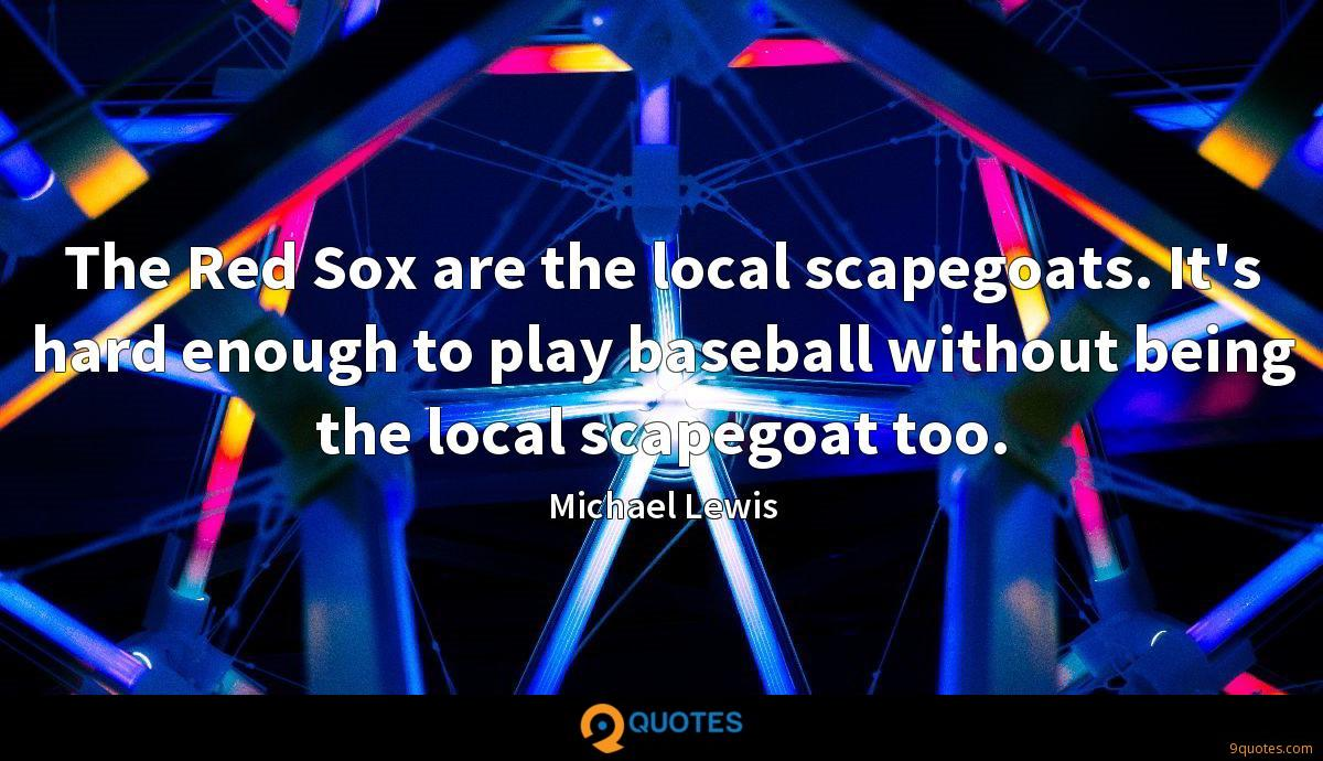 The Red Sox are the local scapegoats. It's hard enough to play baseball without being the local scapegoat too.