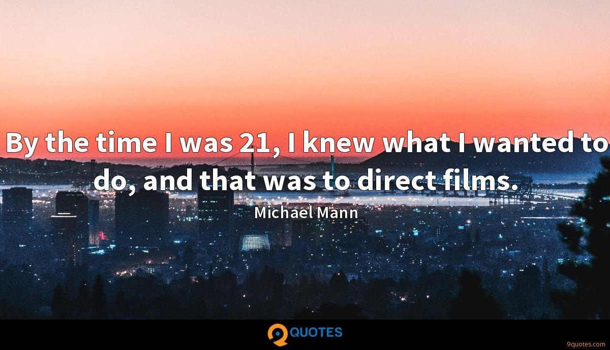 By the time I was 21, I knew what I wanted to do, and that was to direct films.