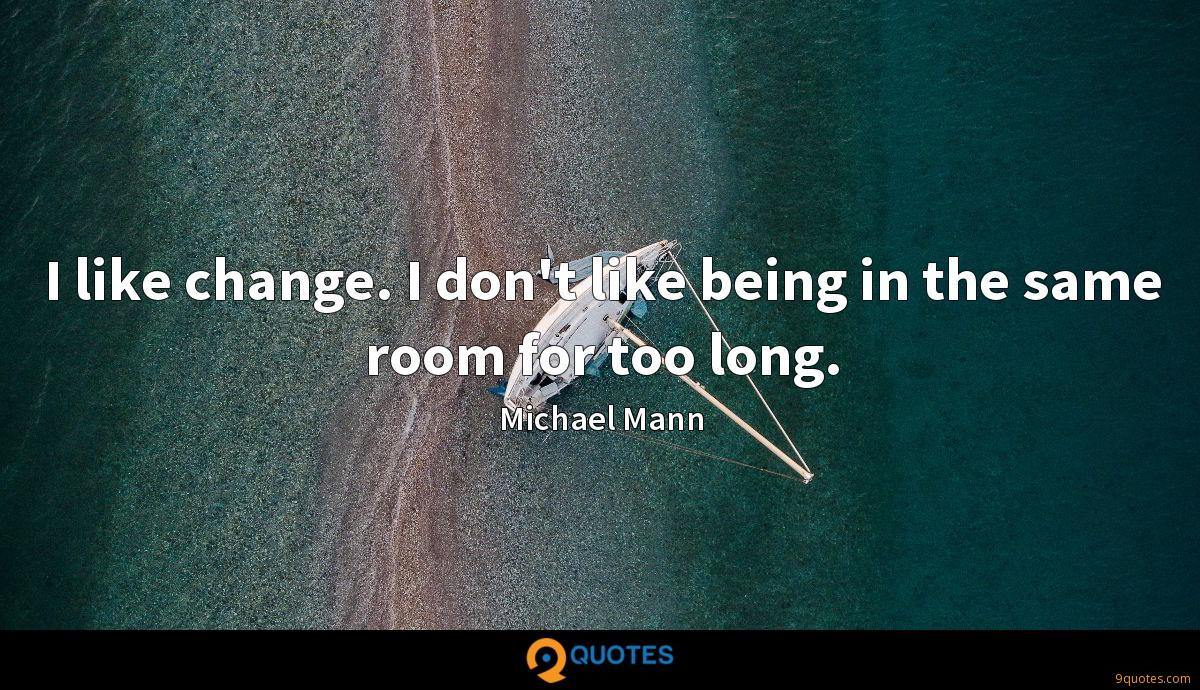 I like change. I don't like being in the same room for too long.
