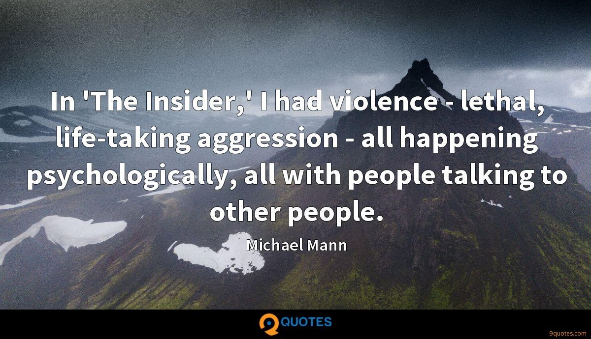 In 'The Insider,' I had violence - lethal, life-taking aggression - all happening psychologically, all with people talking to other people.