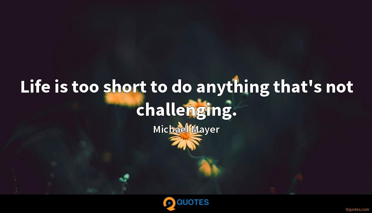Life is too short to do anything that's not challenging.