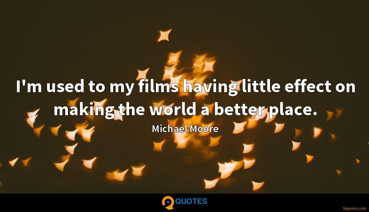 I'm used to my films having little effect on making the world a better place.