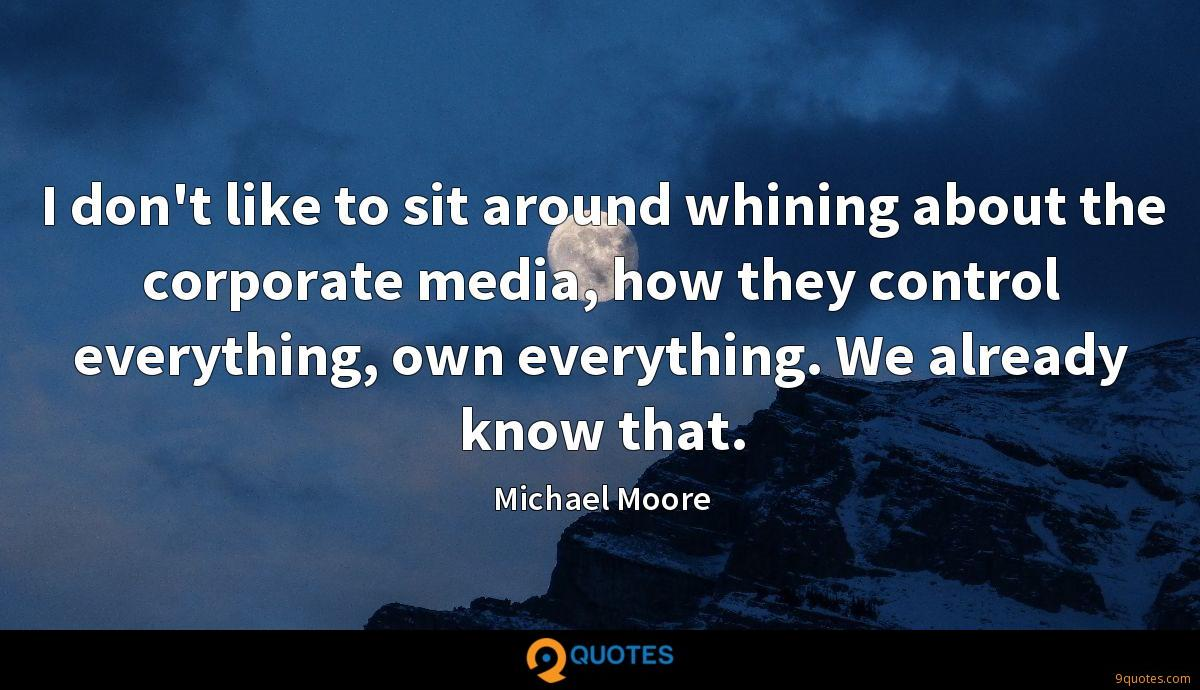 I don't like to sit around whining about the corporate media, how they control everything, own everything. We already know that.