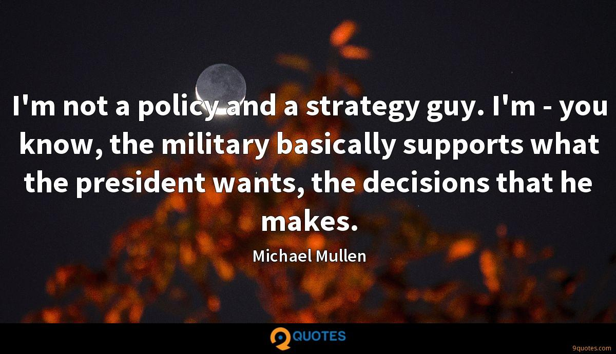 I'm not a policy and a strategy guy. I'm - you know, the military basically supports what the president wants, the decisions that he makes.