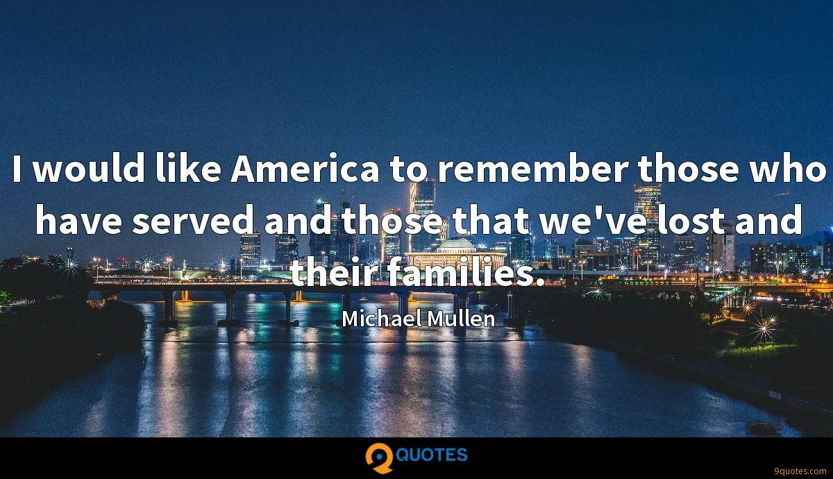 I would like America to remember those who have served and those that we've lost and their families.