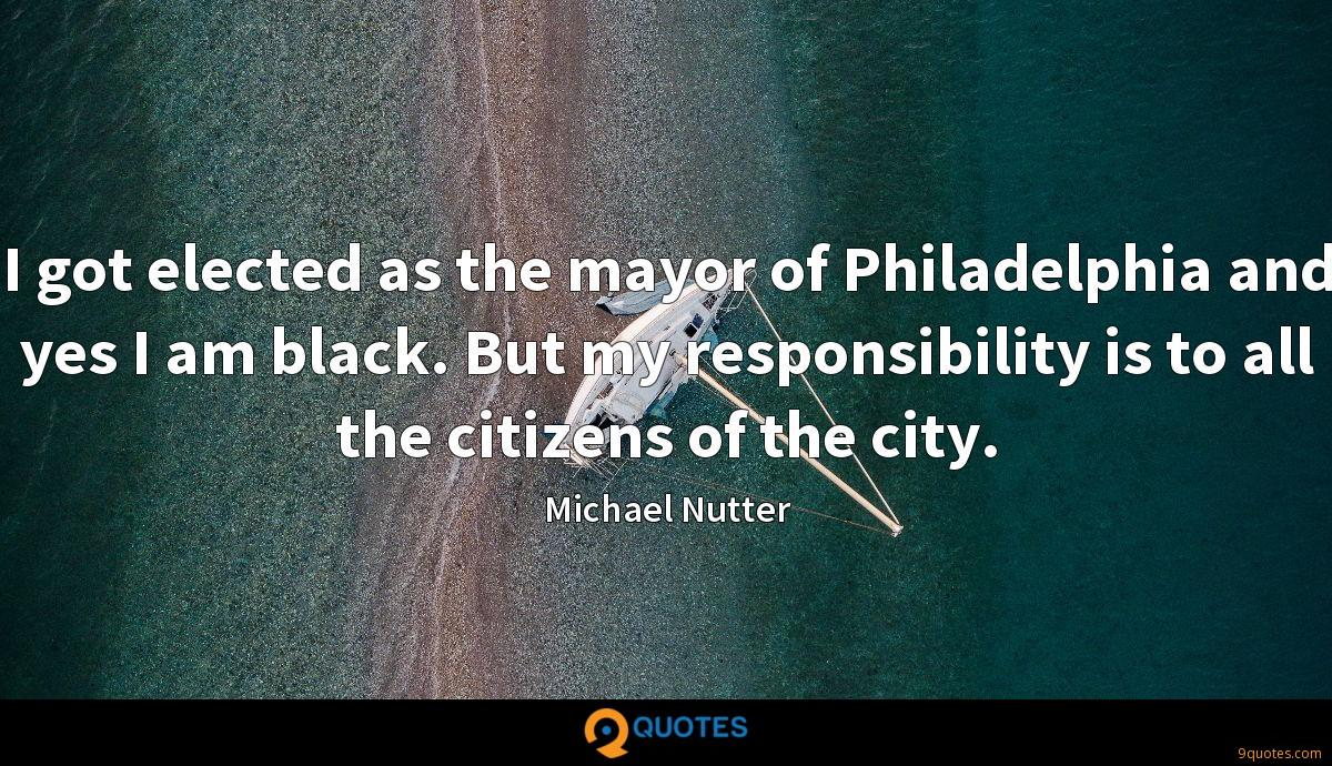I got elected as the mayor of Philadelphia and yes I am black. But my responsibility is to all the citizens of the city.