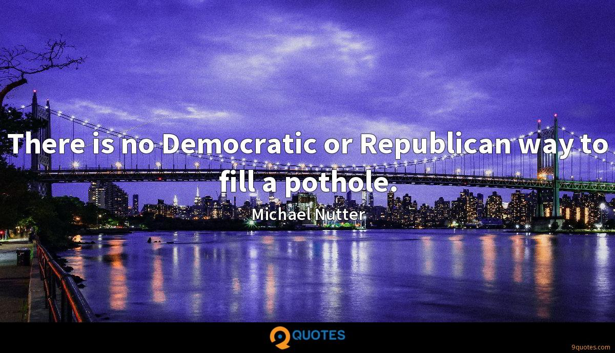 There is no Democratic or Republican way to fill a pothole.