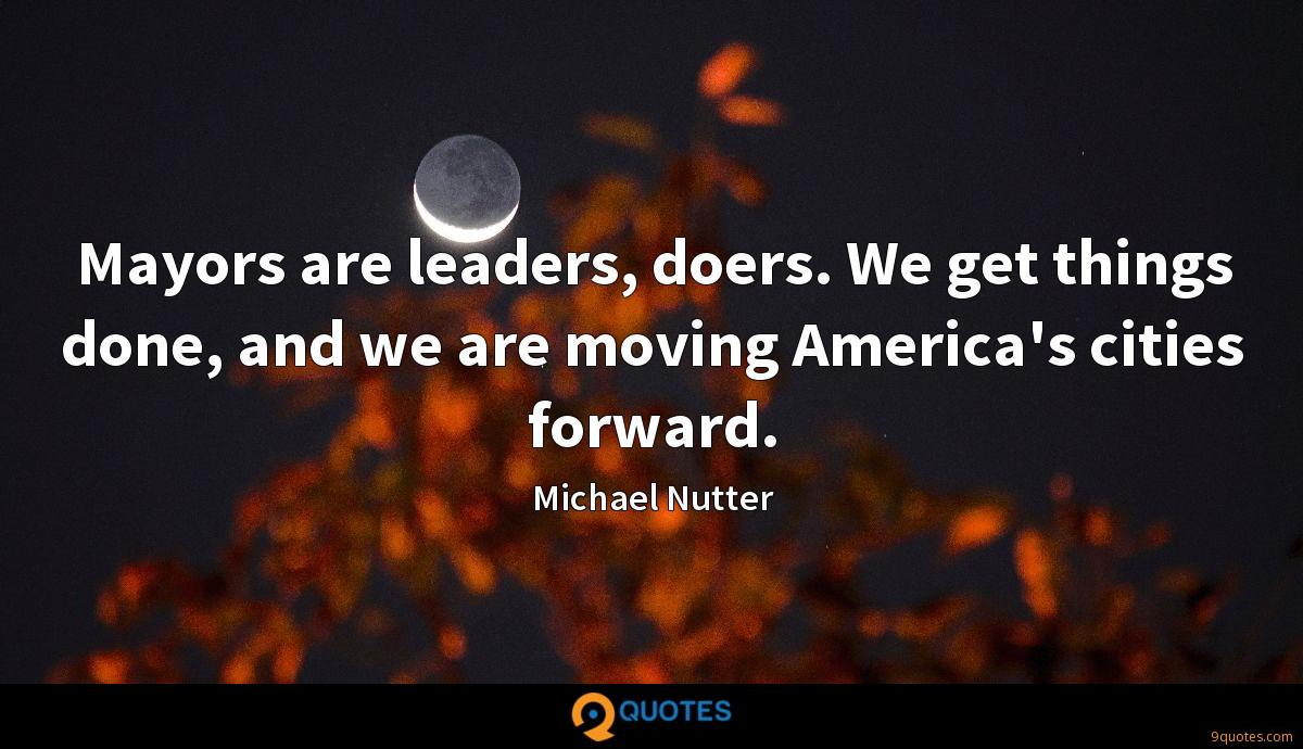 Mayors are leaders, doers. We get things done, and we are moving America's cities forward.