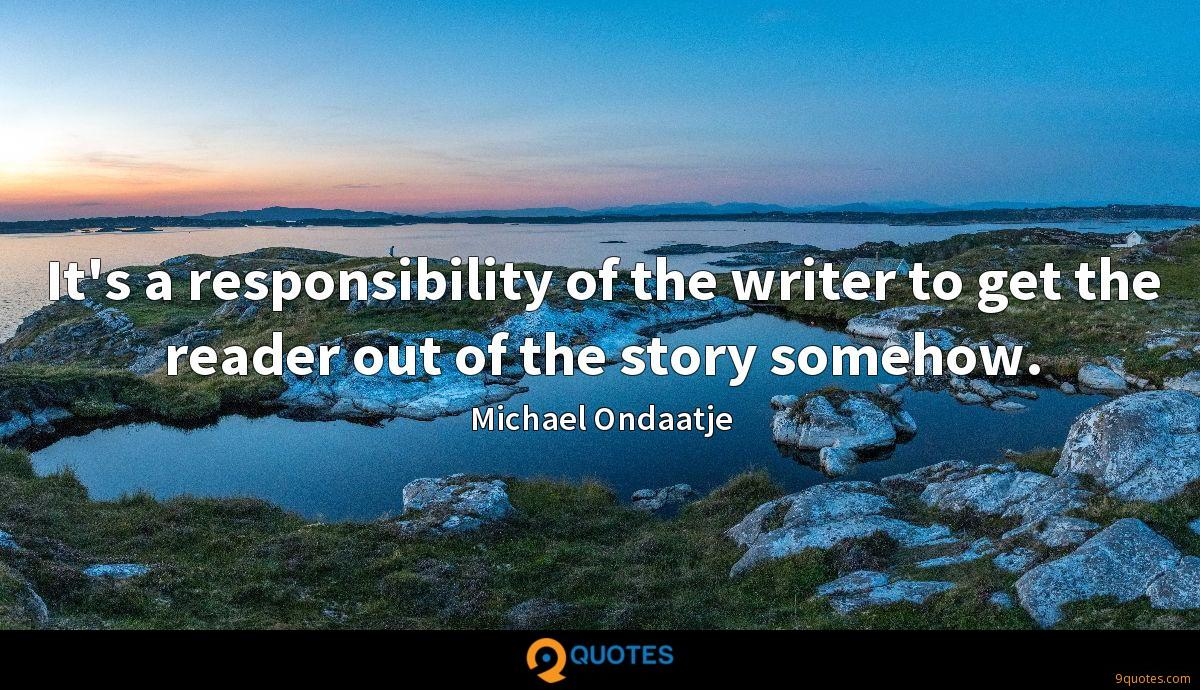 It's a responsibility of the writer to get the reader out of the story somehow.