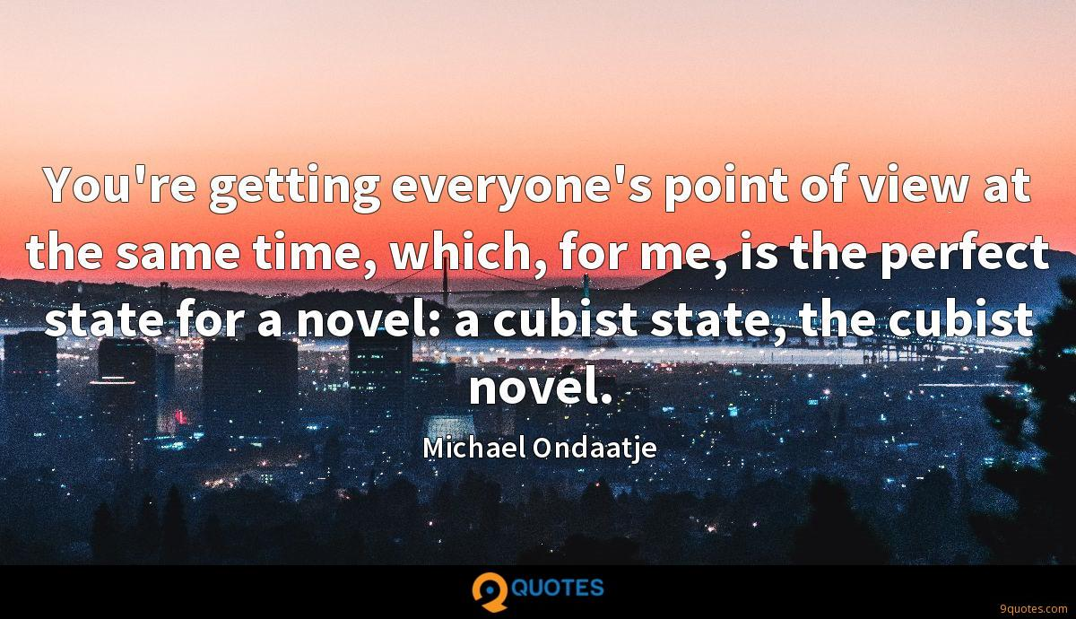 You're getting everyone's point of view at the same time, which, for me, is the perfect state for a novel: a cubist state, the cubist novel.