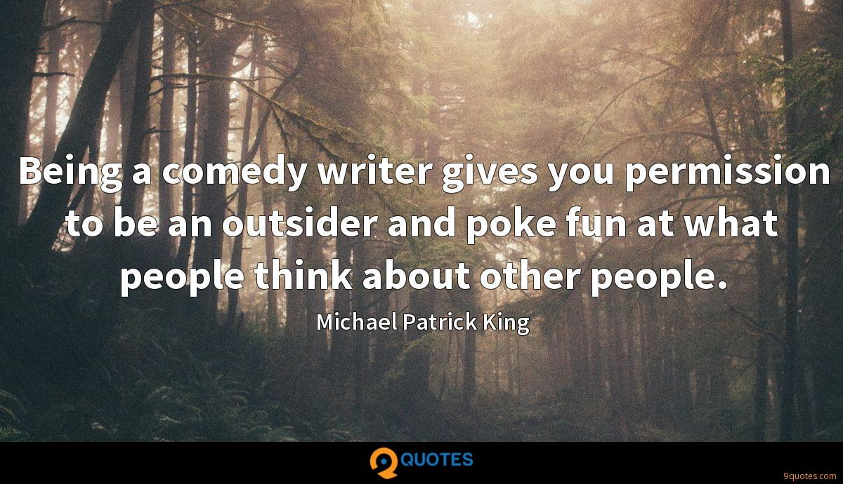 Being a comedy writer gives you permission to be an outsider and poke fun at what people think about other people.