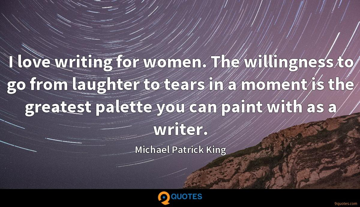 I love writing for women. The willingness to go from laughter to tears in a moment is the greatest palette you can paint with as a writer.