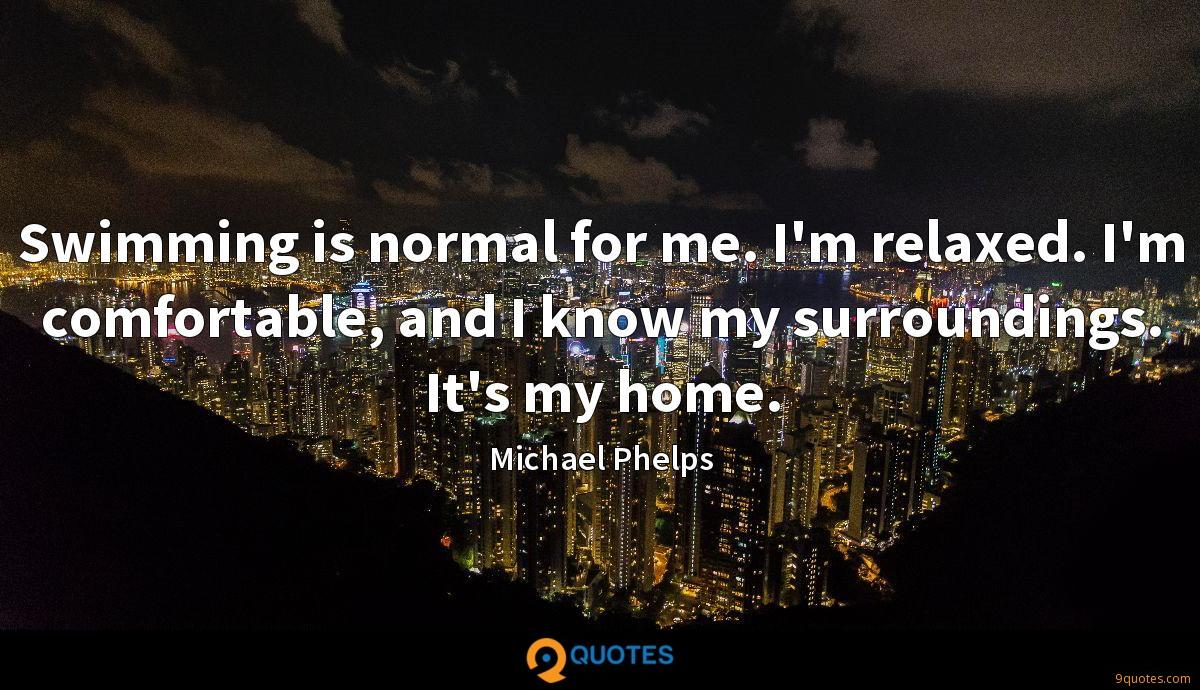 Swimming is normal for me. I'm relaxed. I'm comfortable, and I know my surroundings. It's my home.