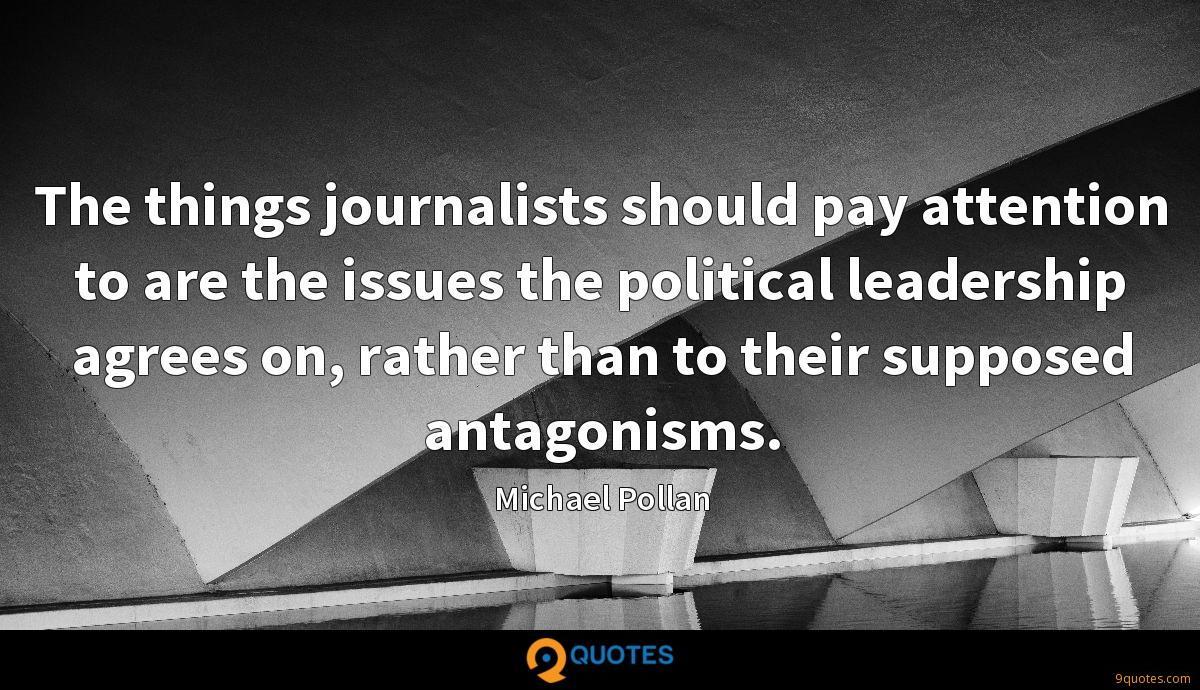 The things journalists should pay attention to are the issues the political leadership agrees on, rather than to their supposed antagonisms.