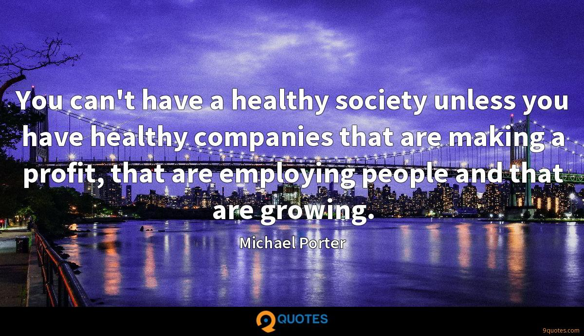 You can't have a healthy society unless you have healthy companies that are making a profit, that are employing people and that are growing.
