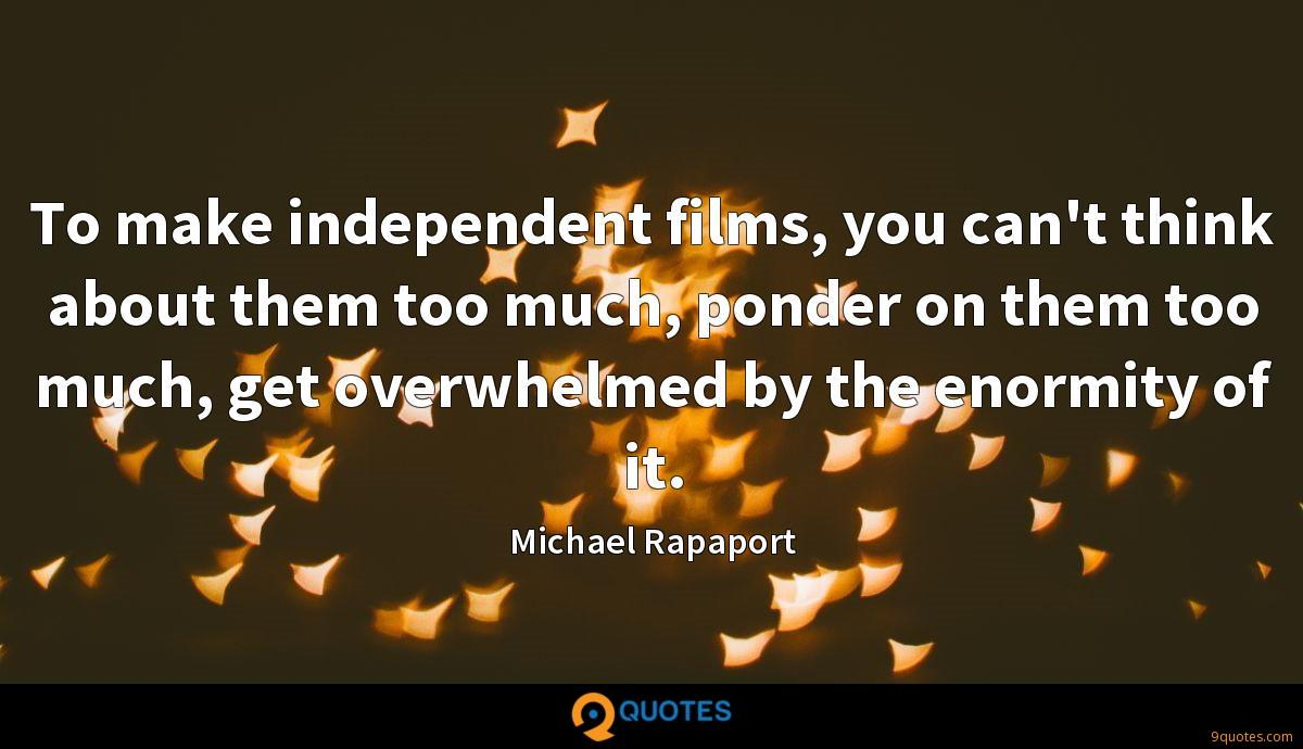 To make independent films, you can't think about them too much, ponder on them too much, get overwhelmed by the enormity of it.
