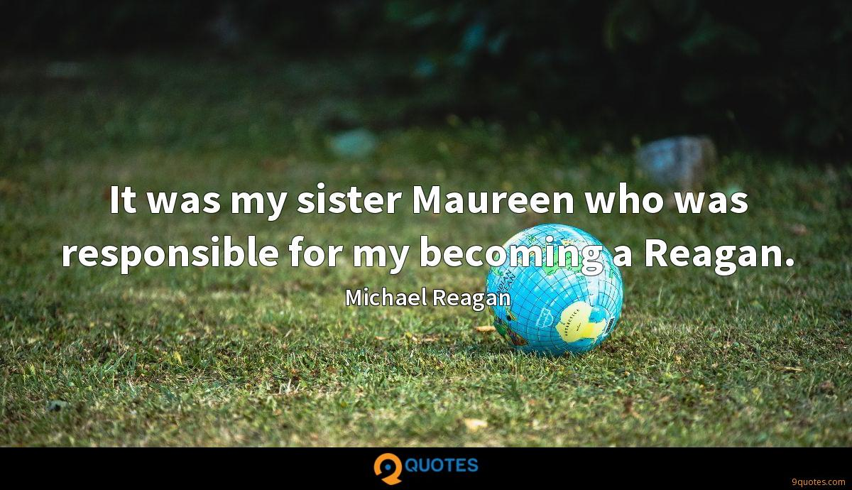 It was my sister Maureen who was responsible for my becoming a Reagan.