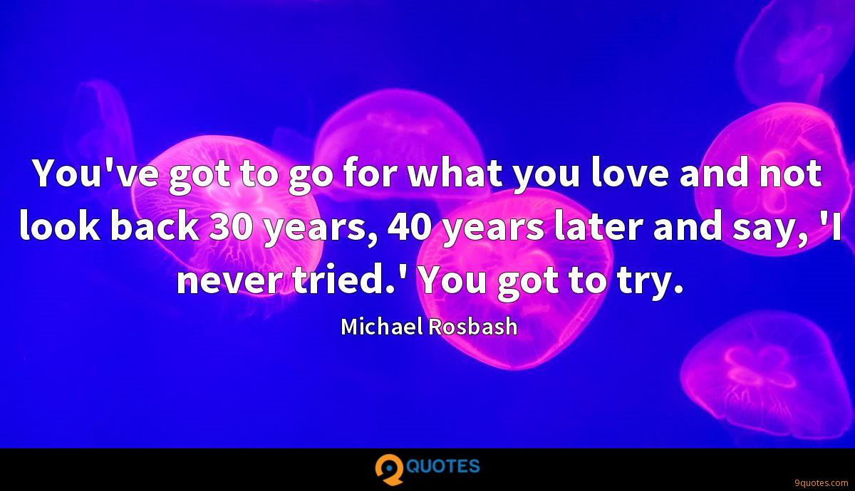 You've got to go for what you love and not look back 30 years, 40 years later and say, 'I never tried.' You got to try.