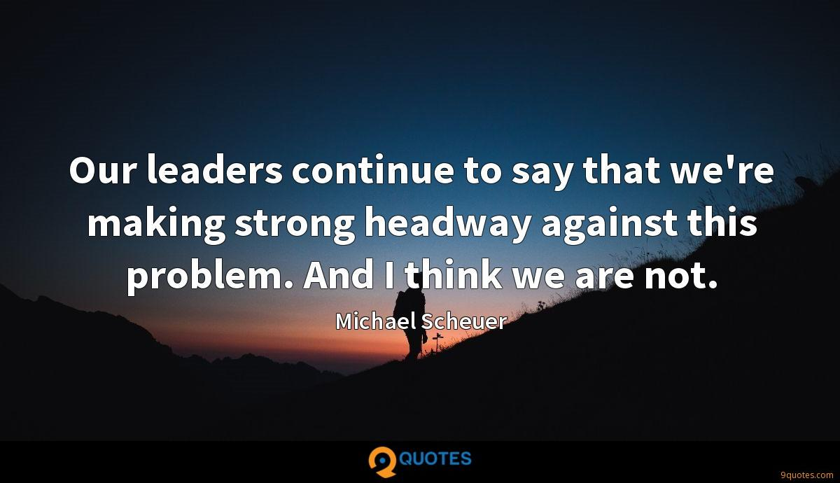 Our leaders continue to say that we're making strong headway against this problem. And I think we are not.