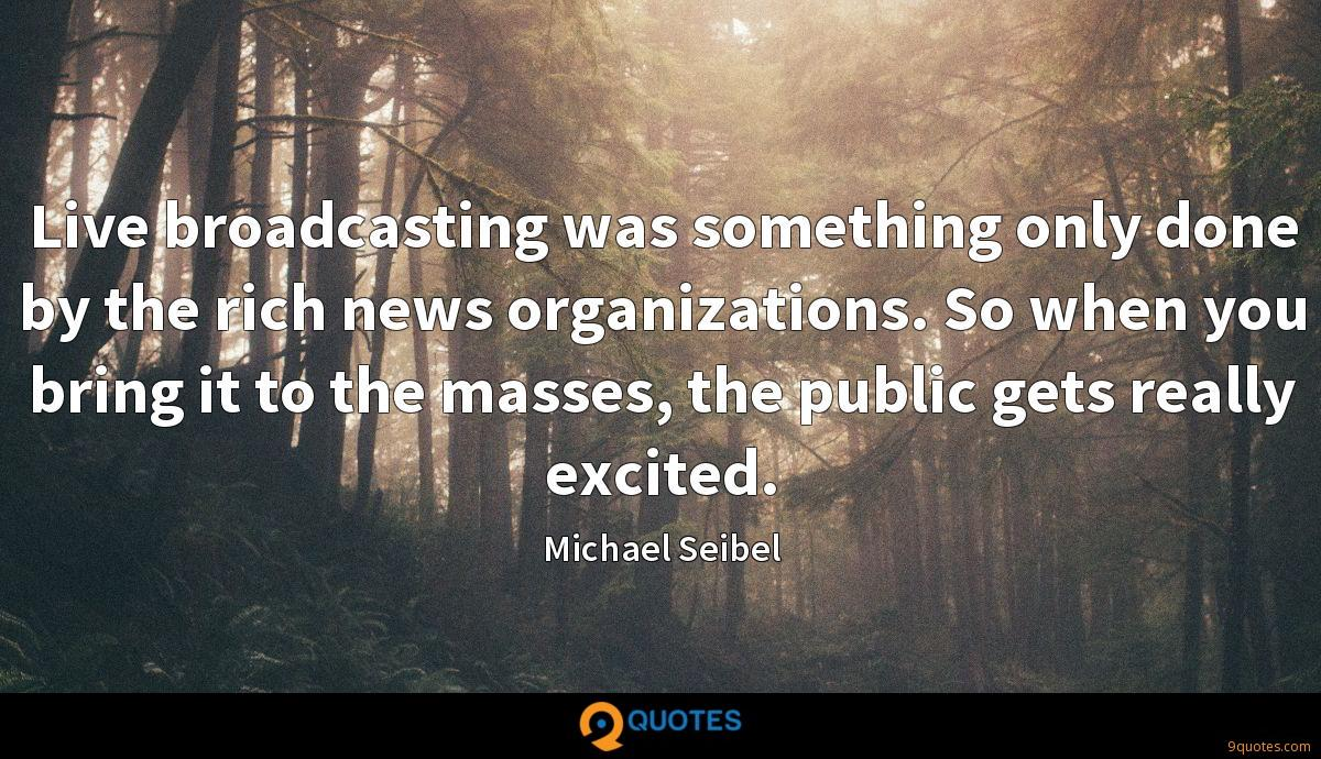 Live broadcasting was something only done by the rich news organizations. So when you bring it to the masses, the public gets really excited.