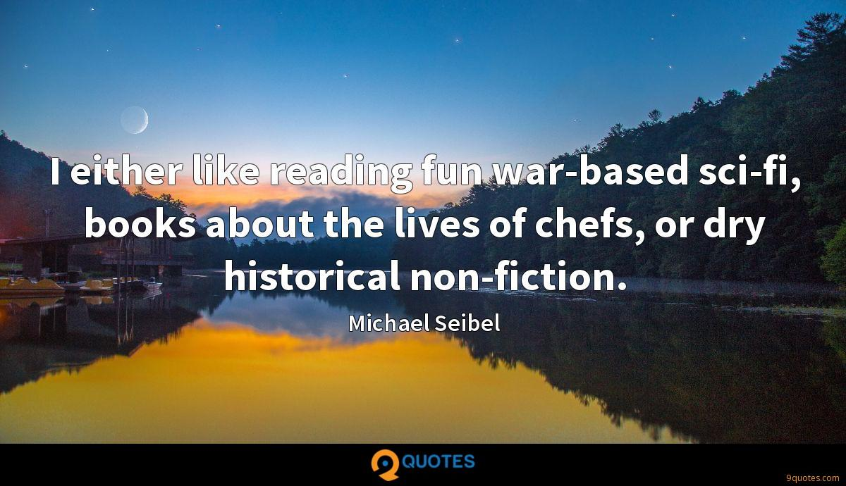 I either like reading fun war-based sci-fi, books about the lives of chefs, or dry historical non-fiction.