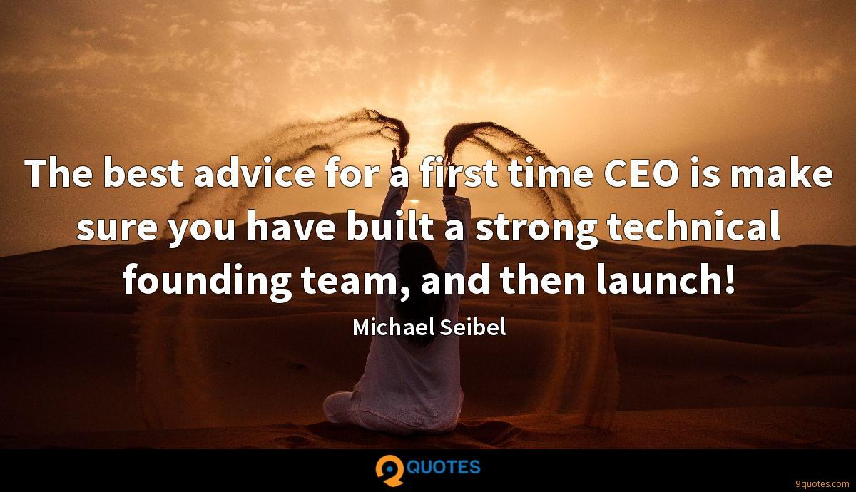The best advice for a first time CEO is make sure you have built a strong technical founding team, and then launch!