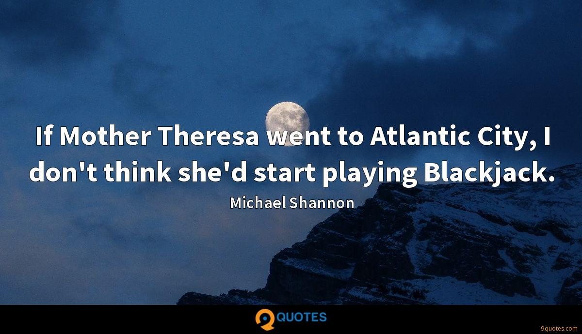 If Mother Theresa went to Atlantic City, I don't think she'd start playing Blackjack.
