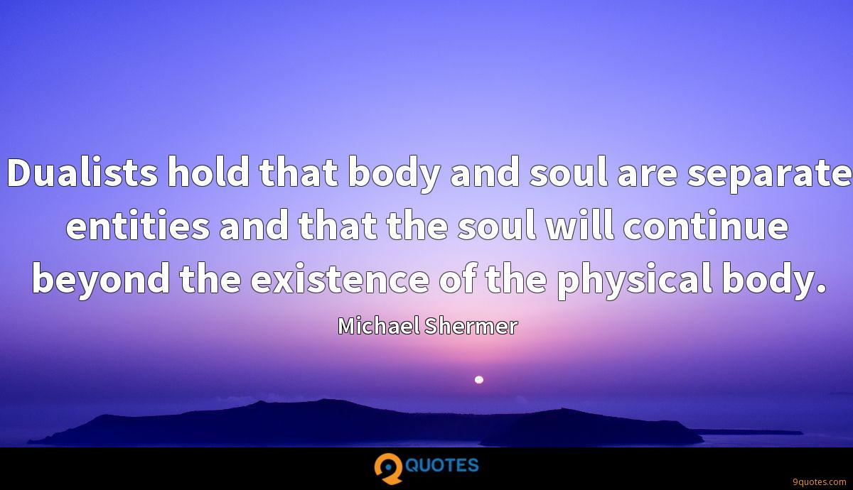 Dualists hold that body and soul are separate entities and that the soul will continue beyond the existence of the physical body.