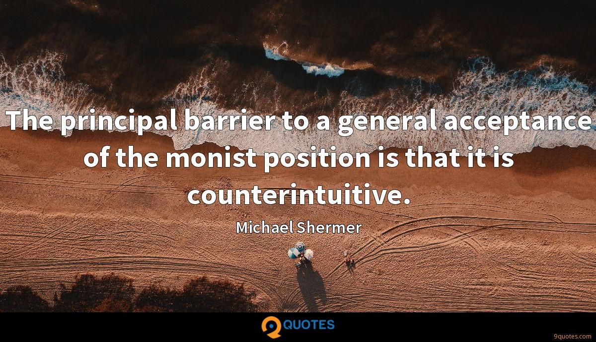The principal barrier to a general acceptance of the monist position is that it is counterintuitive.