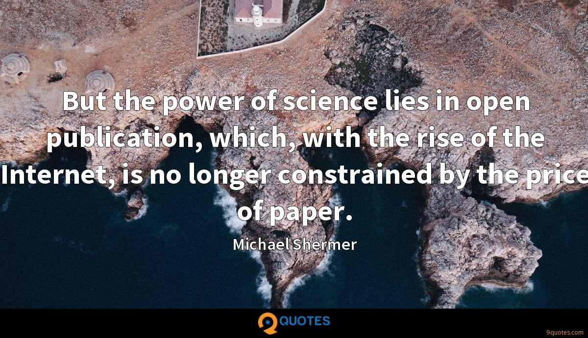 But the power of science lies in open publication, which, with the rise of the Internet, is no longer constrained by the price of paper.
