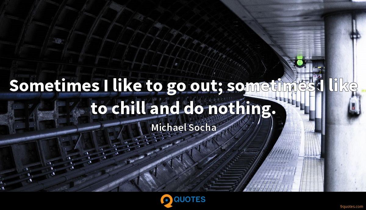 Sometimes I like to go out; sometimes I like to chill and do nothing.
