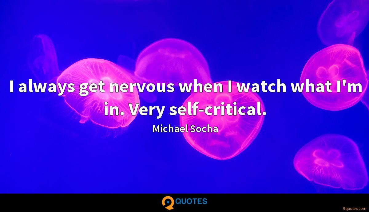 I always get nervous when I watch what I'm in. Very self-critical.