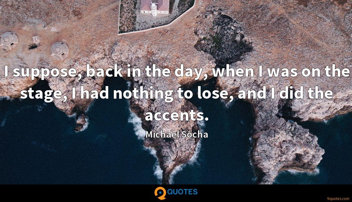 I suppose, back in the day, when I was on the stage, I had nothing to lose, and I did the accents.