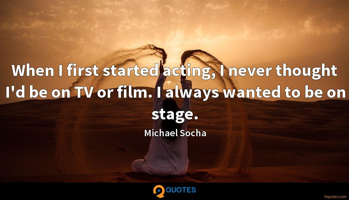 When I first started acting, I never thought I'd be on TV or film. I always wanted to be on stage.