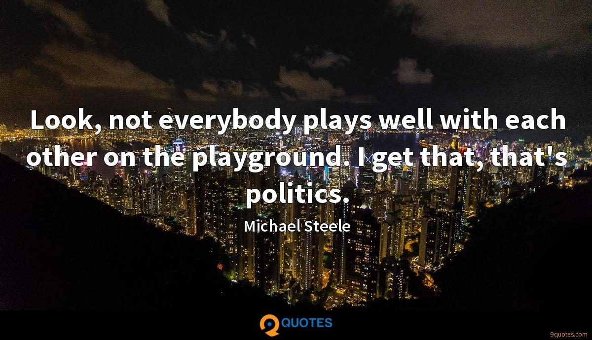 Look, not everybody plays well with each other on the playground. I get that, that's politics.