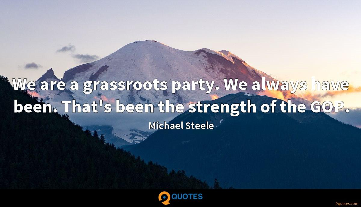 We are a grassroots party. We always have been. That's been the strength of the GOP.