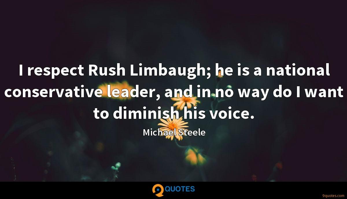 I respect Rush Limbaugh; he is a national conservative leader, and in no way do I want to diminish his voice.