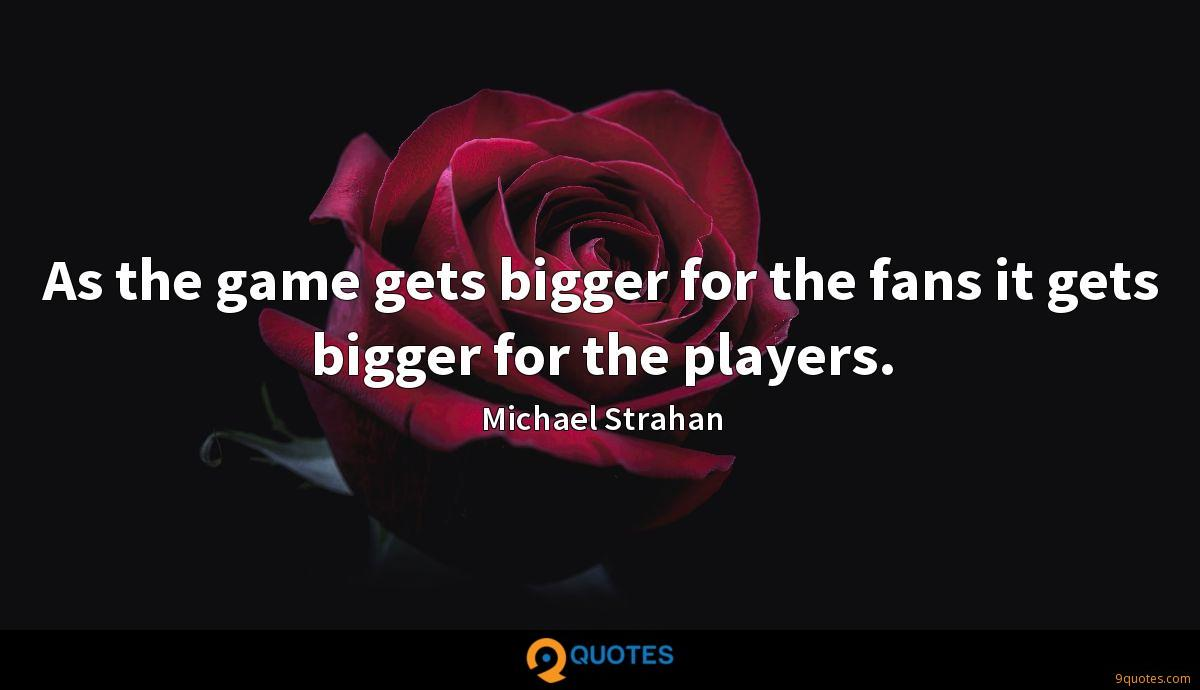As the game gets bigger for the fans it gets bigger for the players.