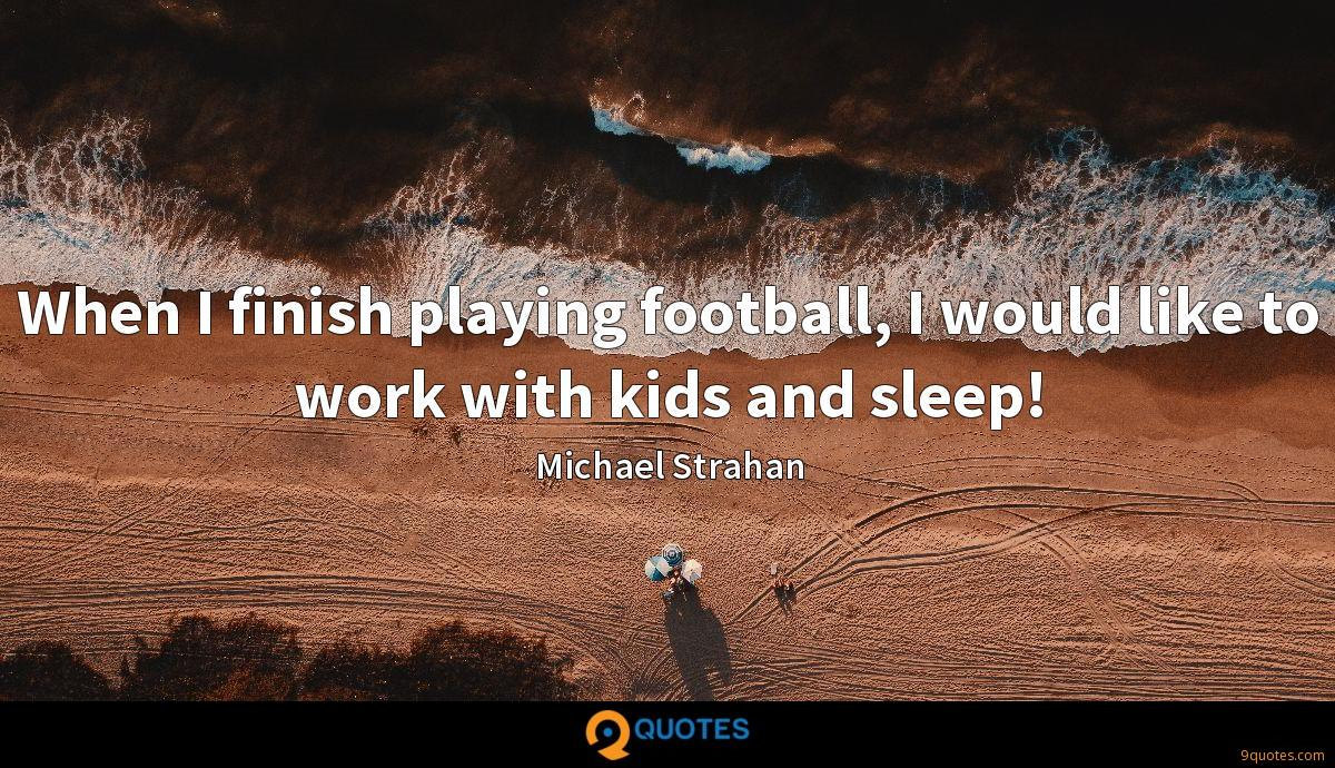 When I finish playing football, I would like to work with kids and sleep!