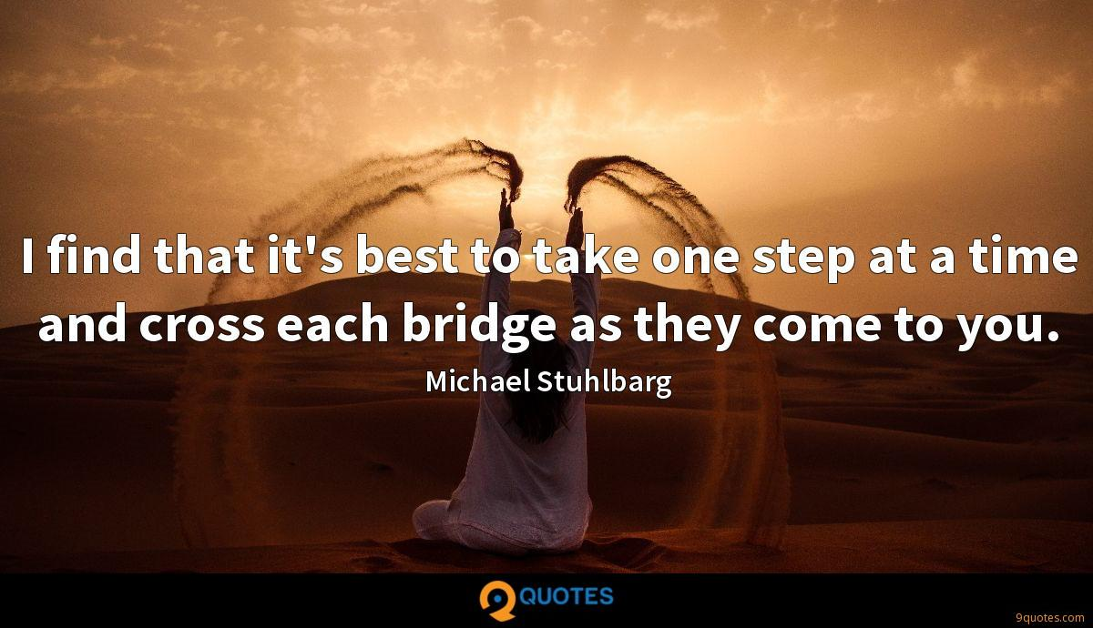 I find that it's best to take one step at a time and cross each bridge as they come to you.
