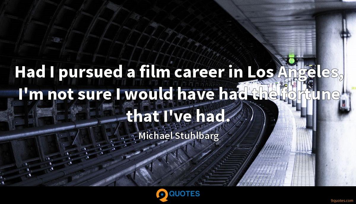 Had I pursued a film career in Los Angeles, I'm not sure I would have had the fortune that I've had.