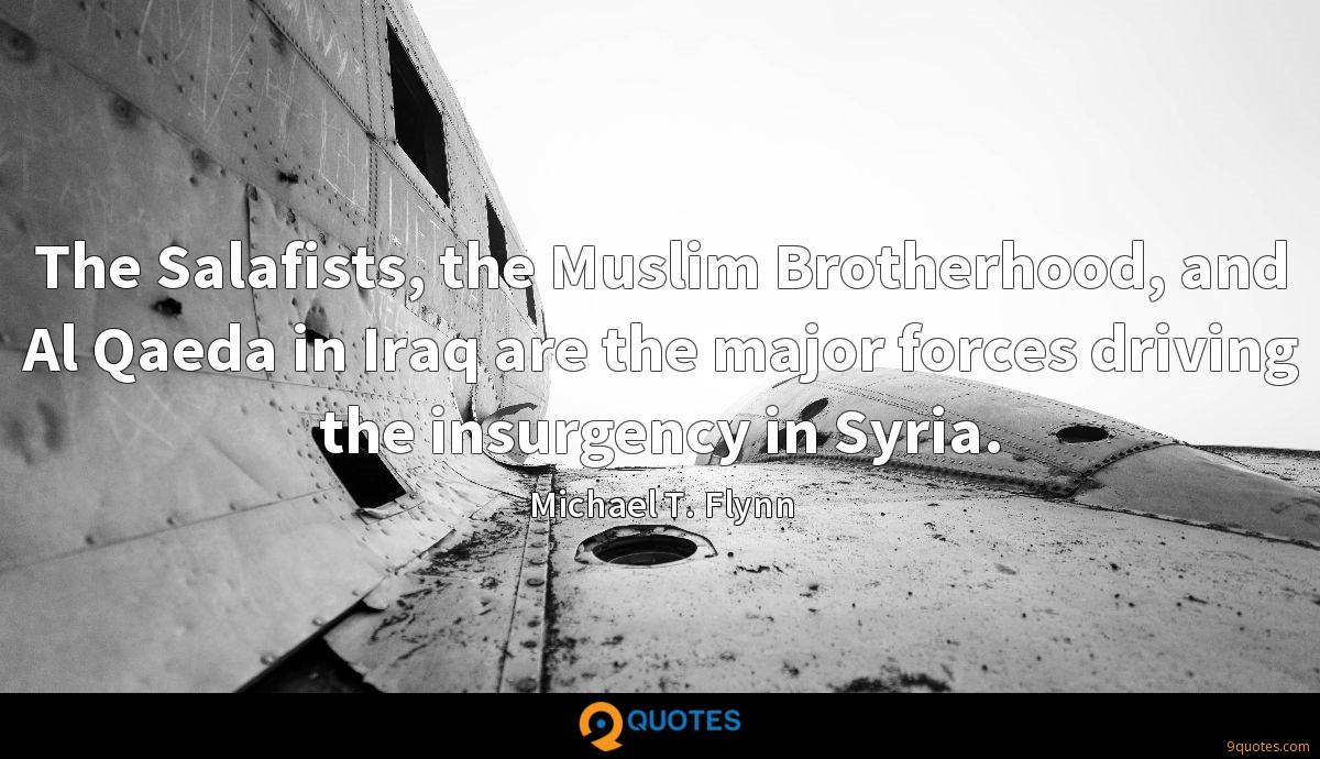 The Salafists, the Muslim Brotherhood, and Al Qaeda in Iraq are the major forces driving the insurgency in Syria.