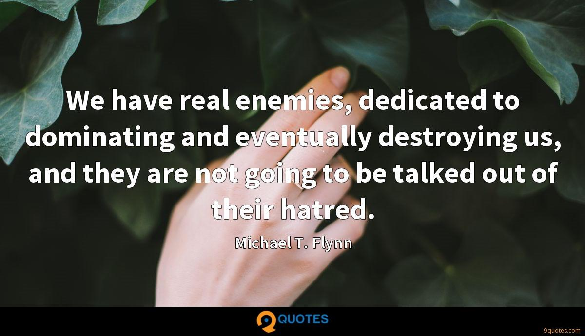 We have real enemies, dedicated to dominating and eventually destroying us, and they are not going to be talked out of their hatred.