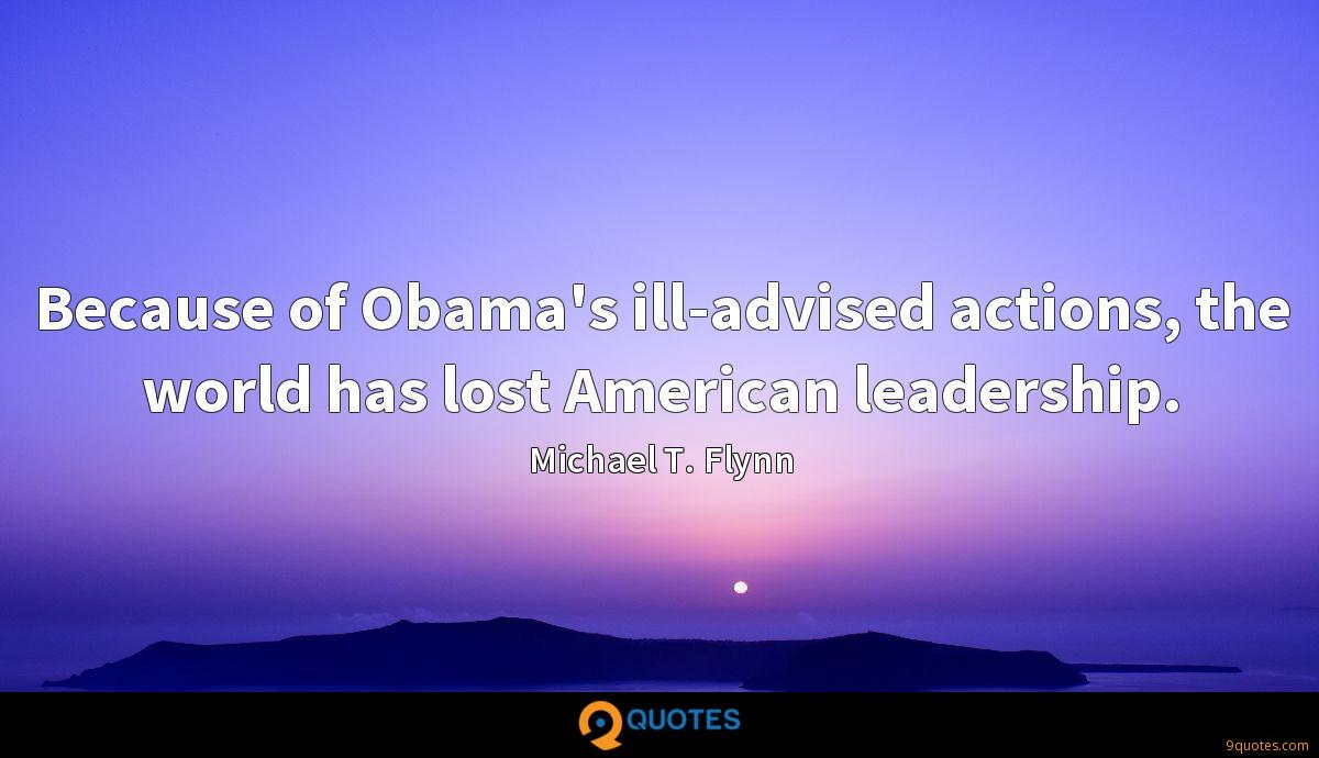 Because of Obama's ill-advised actions, the world has lost American leadership.