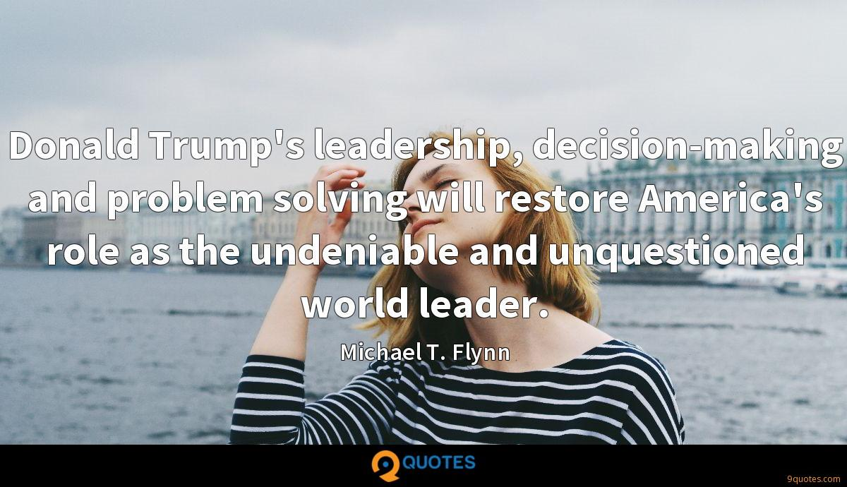 Donald Trump's leadership, decision-making and problem solving will restore America's role as the undeniable and unquestioned world leader.