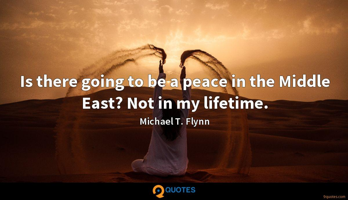 Is there going to be a peace in the Middle East? Not in my lifetime.