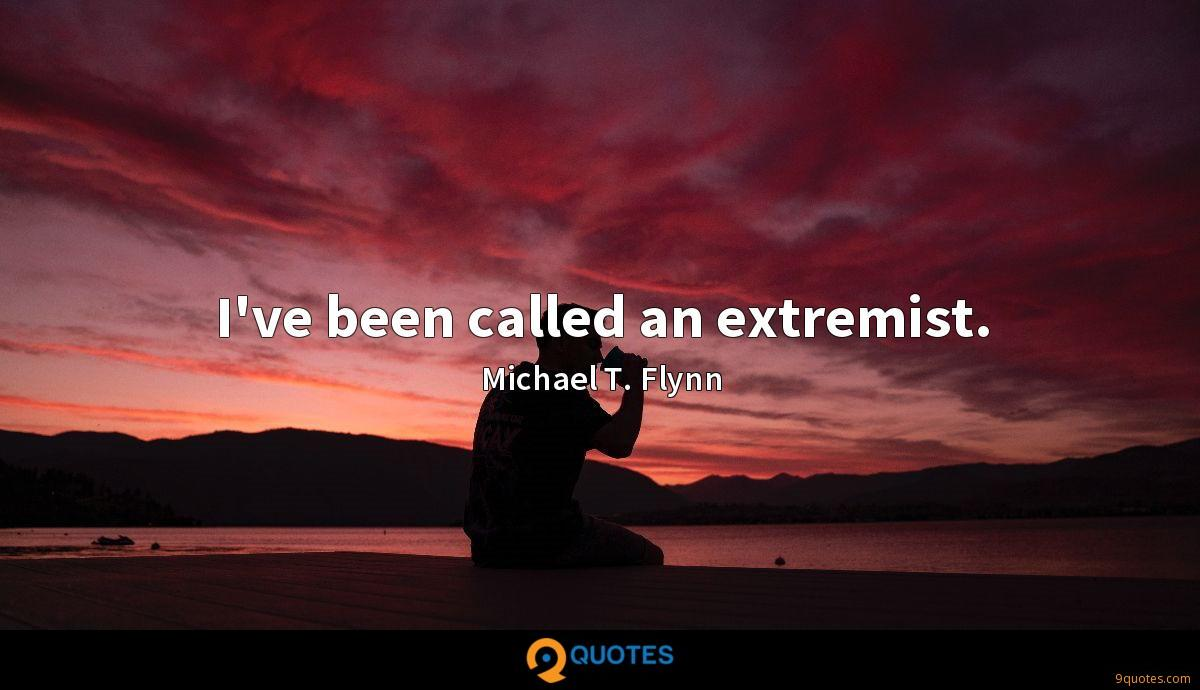 I've been called an extremist.